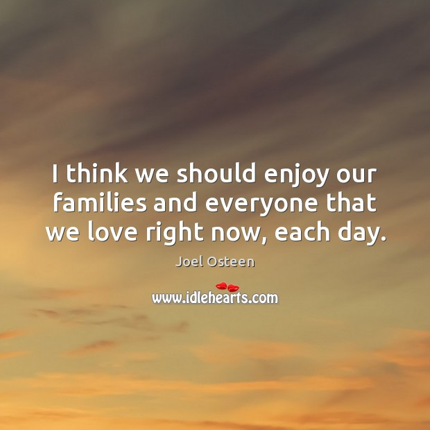 Image, I think we should enjoy our families and everyone that we love right now, each day.