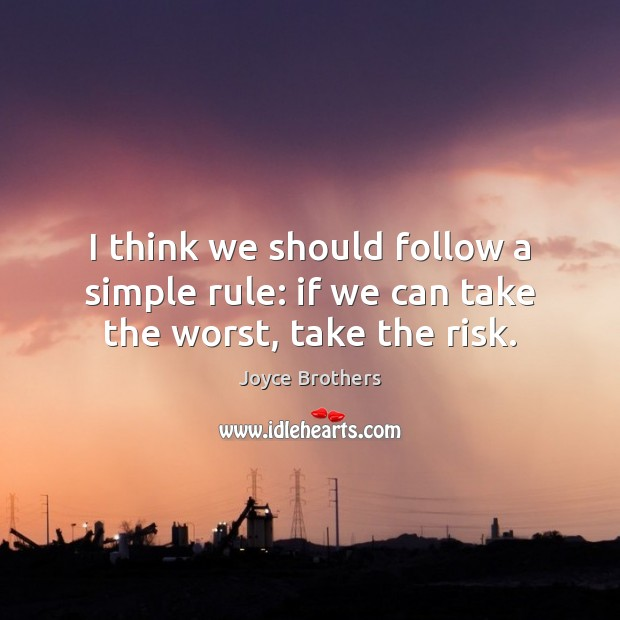 I think we should follow a simple rule: if we can take the worst, take the risk. Joyce Brothers Picture Quote