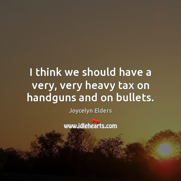 I think we should have a very, very heavy tax on handguns and on bullets. Joycelyn Elders Picture Quote