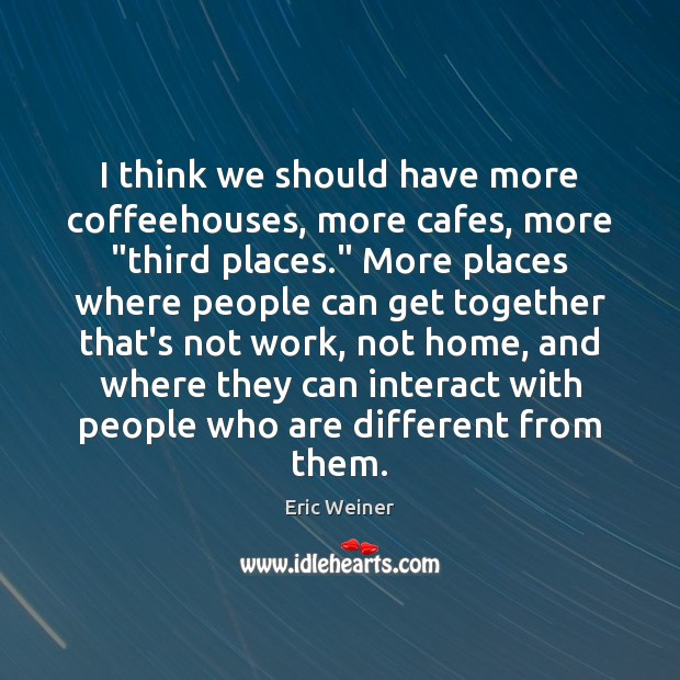 """I think we should have more coffeehouses, more cafes, more """"third places."""" Eric Weiner Picture Quote"""