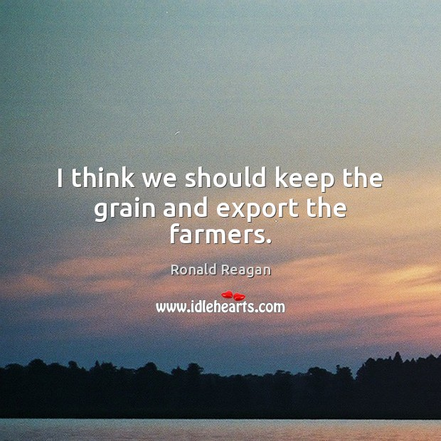 Image, I think we should keep the grain and export the farmers.