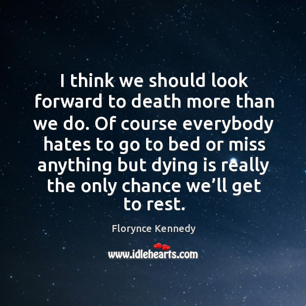 I think we should look forward to death more than we do. Of course everybody hates to. Image