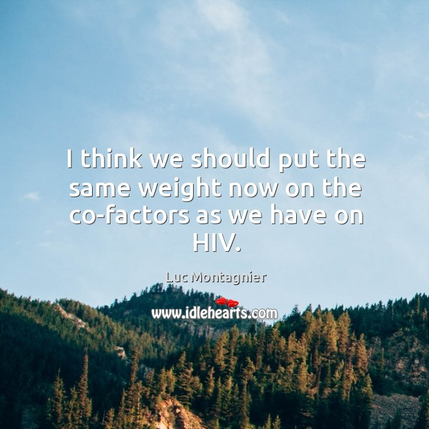 I think we should put the same weight now on the co-factors as we have on hiv. Luc Montagnier Picture Quote
