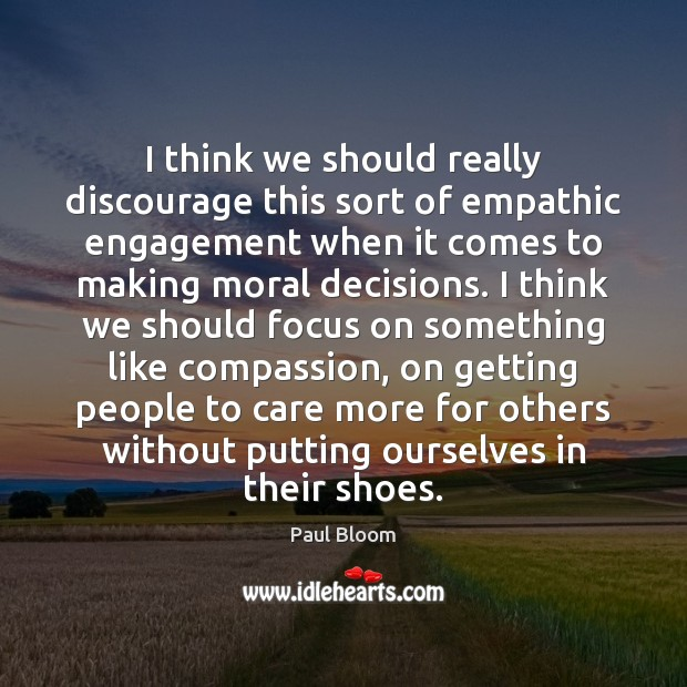 Paul Bloom Picture Quote image saying: I think we should really discourage this sort of empathic engagement when