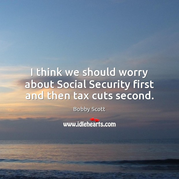 Image, I think we should worry about Social Security first and then tax cuts second.