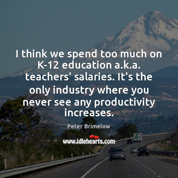 Image, I think we spend too much on K-12 education a.k.a.