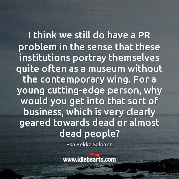 I think we still do have a PR problem in the sense Business Quotes Image