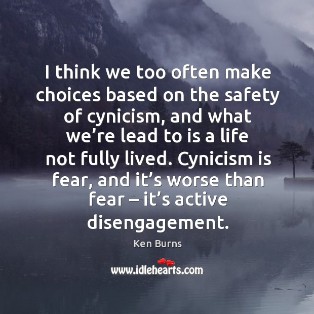 I think we too often make choices based on the safety of cynicism Image