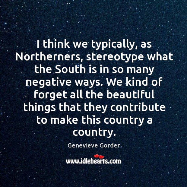 I think we typically, as northerners, stereotype what the south is in so many negative ways. Image