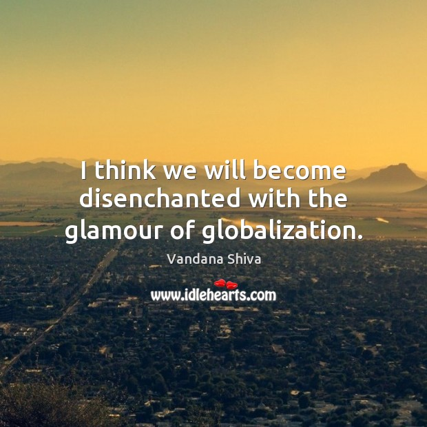 I think we will become disenchanted with the glamour of globalization. Vandana Shiva Picture Quote