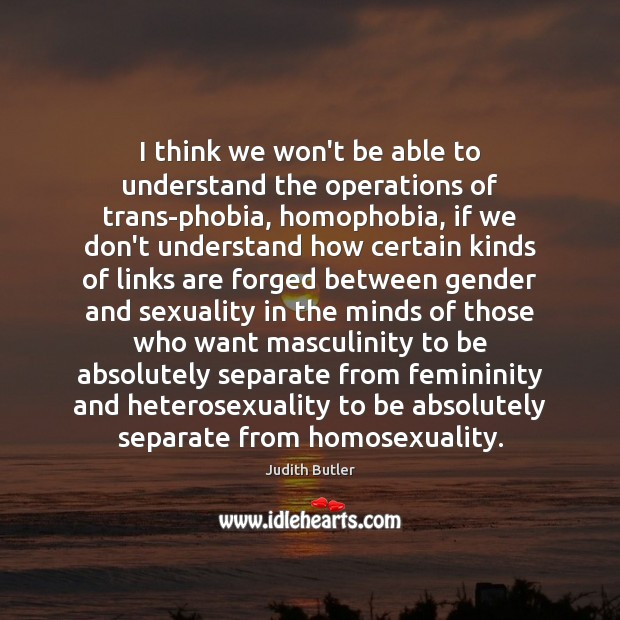 Judith Butler Picture Quote image saying: I think we won't be able to understand the operations of trans-phobia,