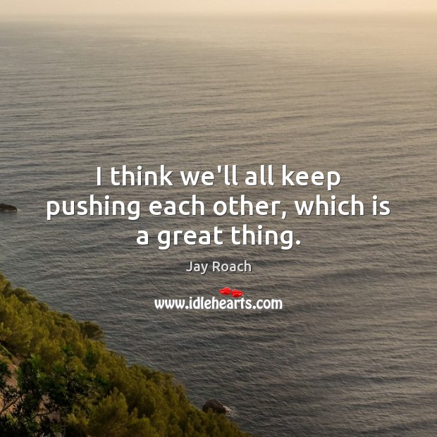Image, I think we'll all keep pushing each other, which is a great thing.