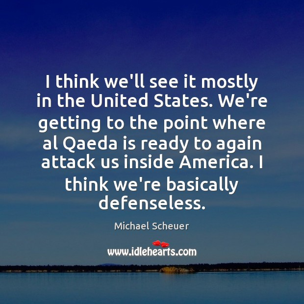 I think we'll see it mostly in the United States. We're getting Michael Scheuer Picture Quote