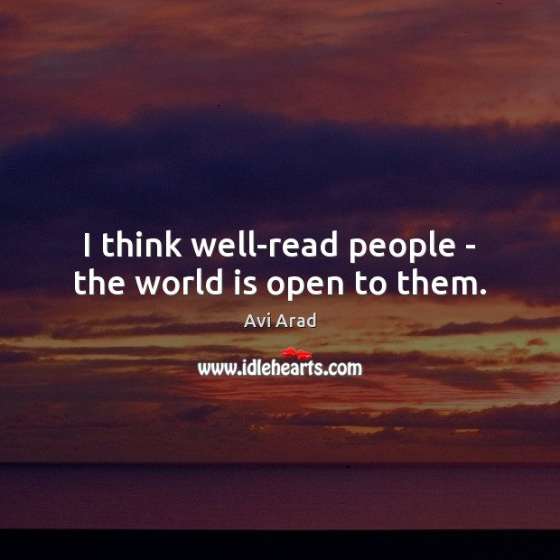 Image, I think well-read people – the world is open to them.