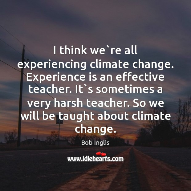 I think we`re all experiencing climate change. Experience is an effective Climate Change Quotes Image
