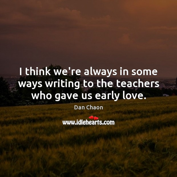 I think we're always in some ways writing to the teachers who gave us early love. Image