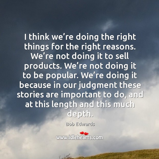 I think we're doing the right things for the right reasons. We're not doing it to sell products. Bob Edwards Picture Quote