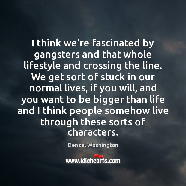 I think we're fascinated by gangsters and that whole lifestyle and crossing Denzel Washington Picture Quote