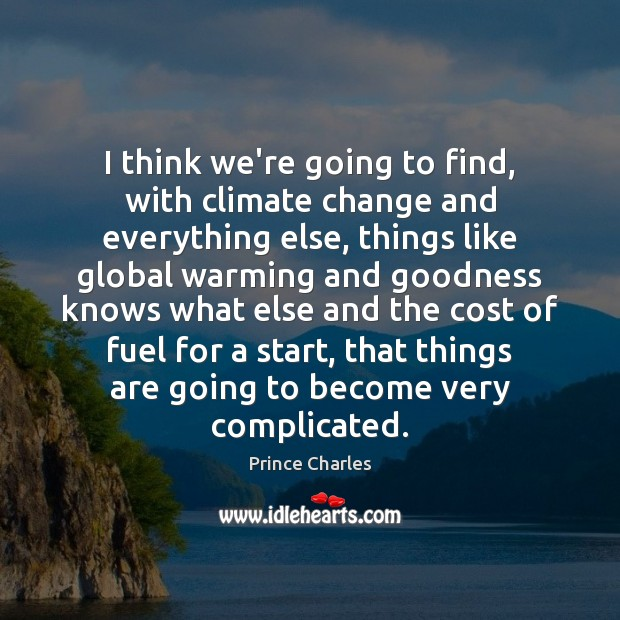 I think we're going to find, with climate change and everything else, Prince Charles Picture Quote