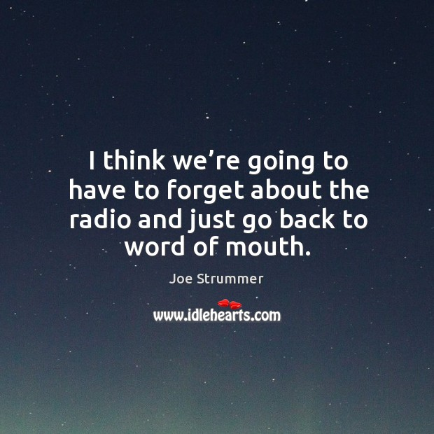 I think we're going to have to forget about the radio and just go back to word of mouth. Image