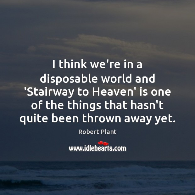 I think we're in a disposable world and 'Stairway to Heaven' is Robert Plant Picture Quote