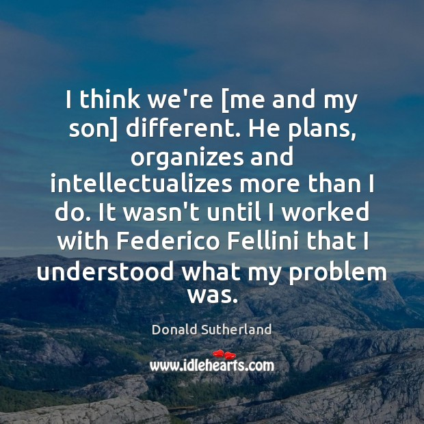 I think we're [me and my son] different. He plans, organizes and Image