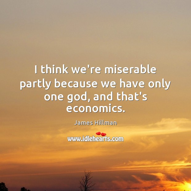 I think we're miserable partly because we have only one God, and that's economics. Image