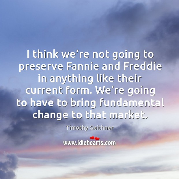I think we're not going to preserve fannie and freddie in anything like their current form. Timothy Geithner Picture Quote