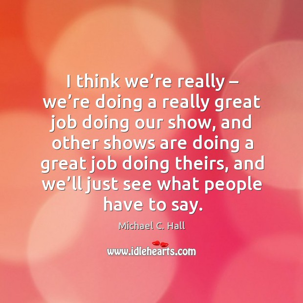 I think we're really – we're doing a really great job doing our show, and other shows are Michael C. Hall Picture Quote