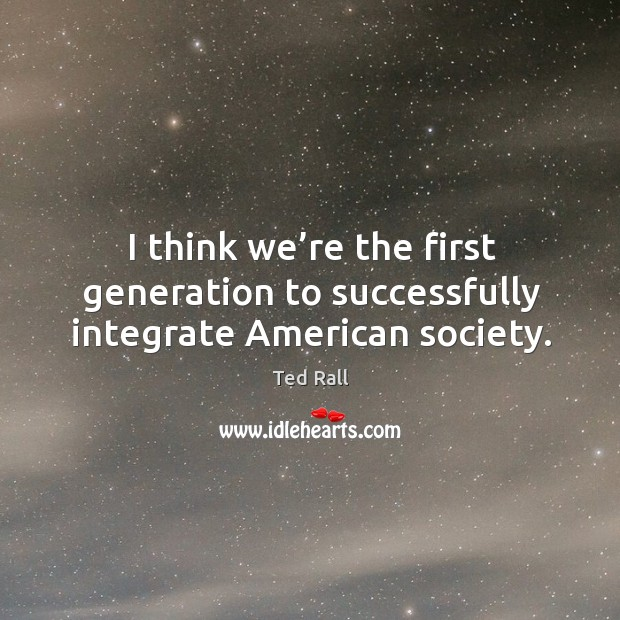 I think we're the first generation to successfully integrate american society. Ted Rall Picture Quote