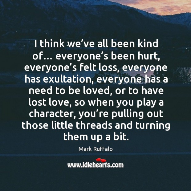 I think we've all been kind of… everyone's been hurt, everyone's felt loss, everyone has exultation Lost Love Quotes Image