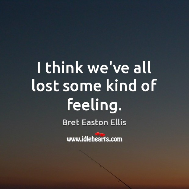 I think we've all lost some kind of feeling. Bret Easton Ellis Picture Quote