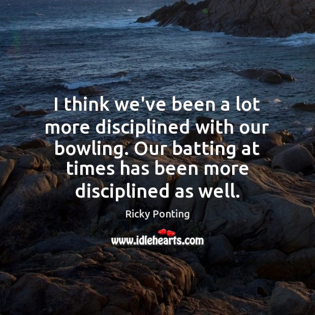 I think we've been a lot more disciplined with our bowling. Our Image