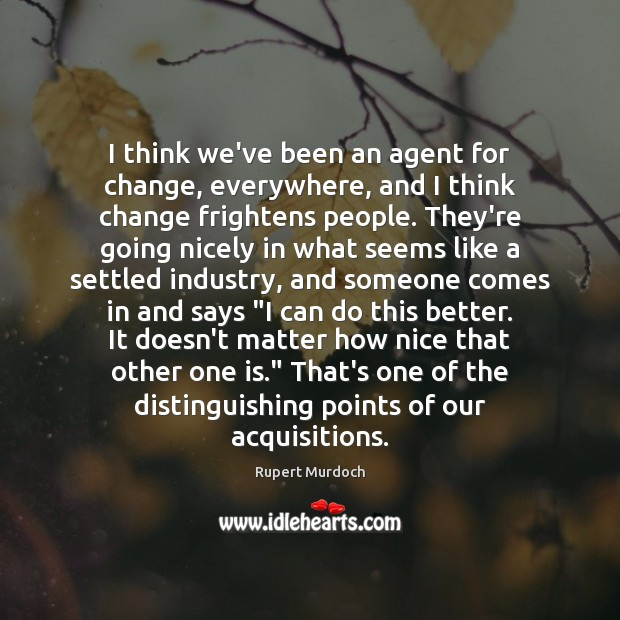 I think we've been an agent for change, everywhere, and I think Rupert Murdoch Picture Quote
