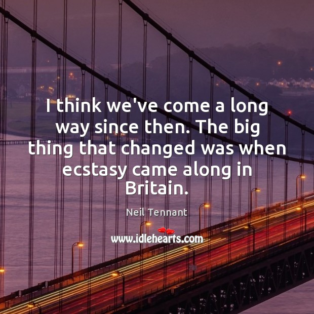 I think we've come a long way since then. The big thing Neil Tennant Picture Quote