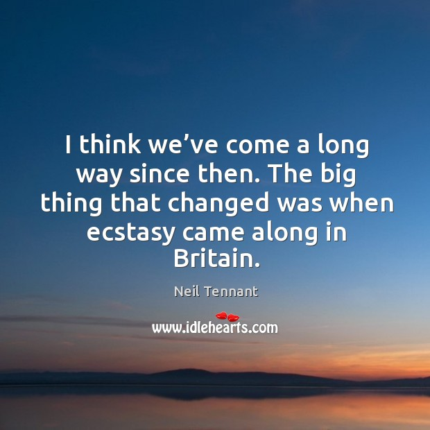 I think we've come a long way since then. The big thing that changed was when ecstasy came along in britain. Neil Tennant Picture Quote