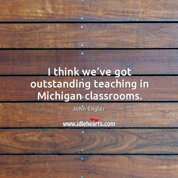 I think we've got outstanding teaching in michigan classrooms. Image