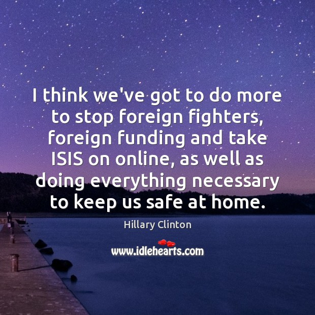 I think we've got to do more to stop foreign fighters, foreign Hillary Clinton Picture Quote
