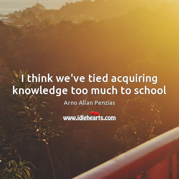I think we've tied acquiring knowledge too much to school Image