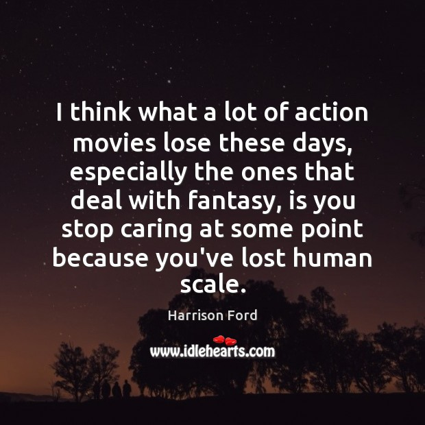 I think what a lot of action movies lose these days, especially Harrison Ford Picture Quote