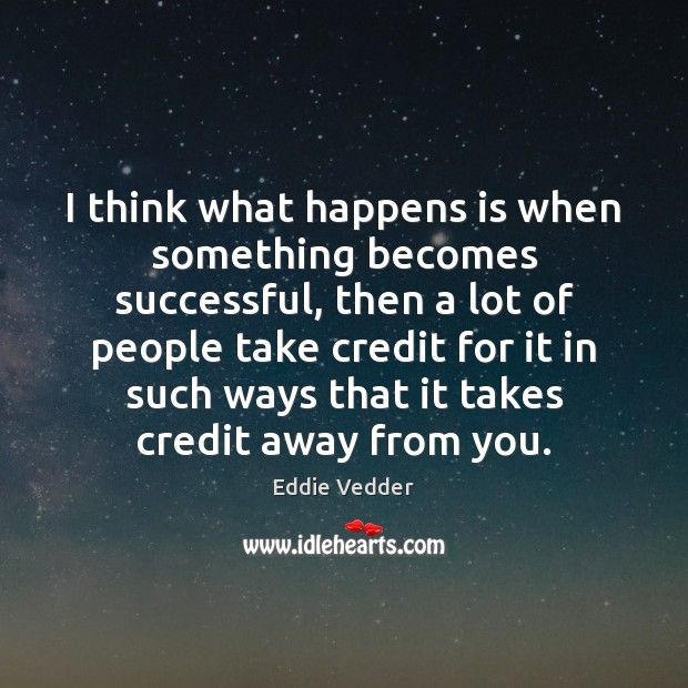 I think what happens is when something becomes successful, then a lot Image