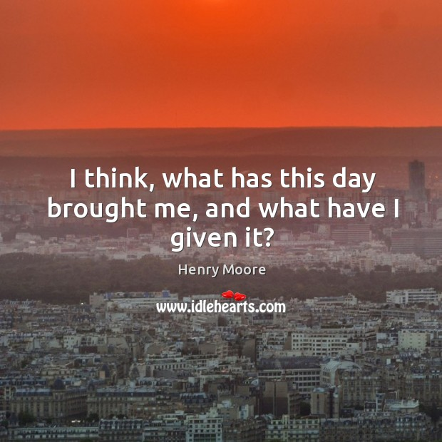 I think, what has this day brought me, and what have I given it? Henry Moore Picture Quote
