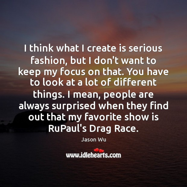 I think what I create is serious fashion, but I don't want Jason Wu Picture Quote