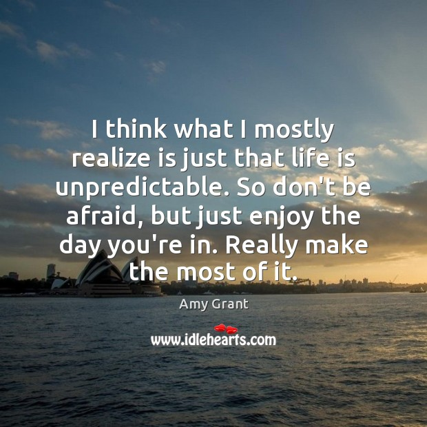 I think what I mostly realize is just that life is unpredictable. Don't Be Afraid Quotes Image