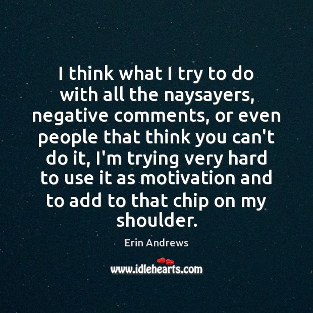 I think what I try to do with all the naysayers, negative Image