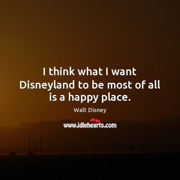 Image, I think what I want Disneyland to be most of all is a happy place.