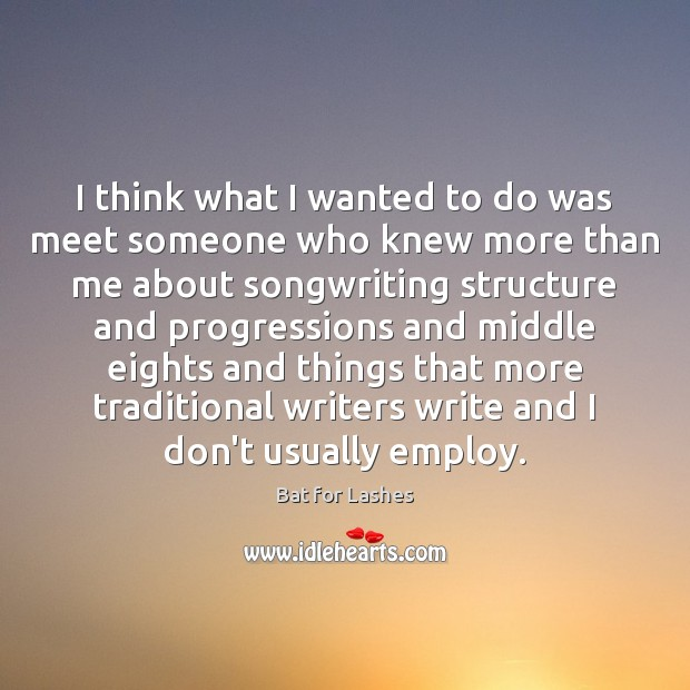 I think what I wanted to do was meet someone who knew Image