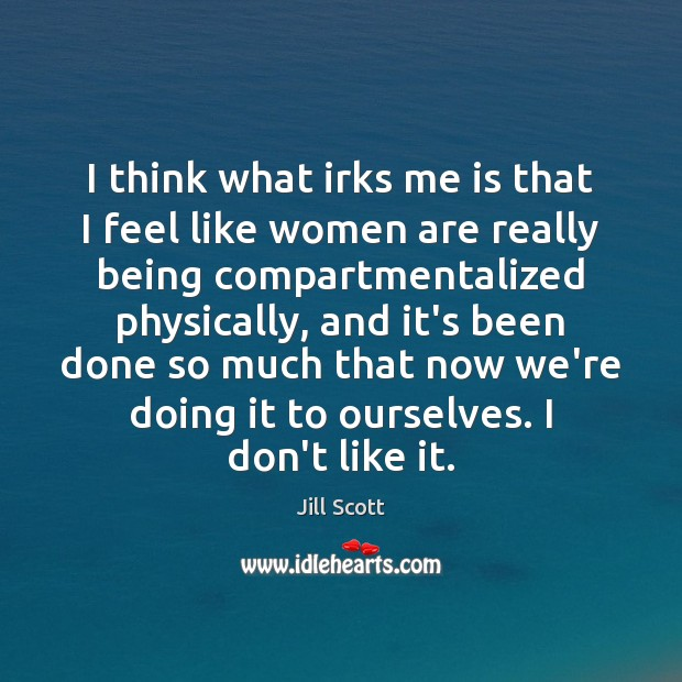 I think what irks me is that I feel like women are Jill Scott Picture Quote