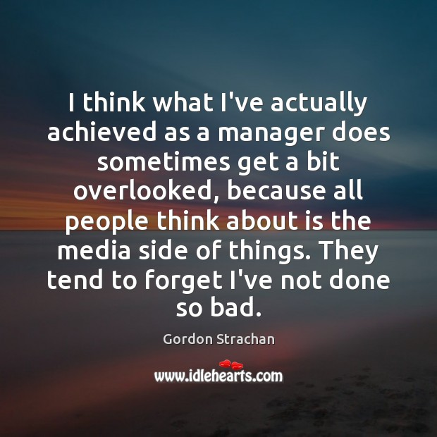 I think what I've actually achieved as a manager does sometimes get Gordon Strachan Picture Quote