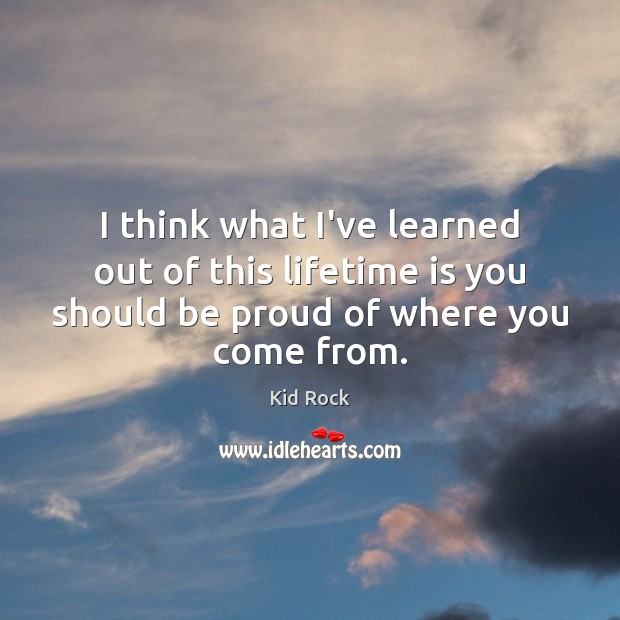 I think what I've learned out of this lifetime is you should Proud Quotes Image